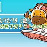 【初心者必見】2020/12/18 競艇予想サイト的中紹介!